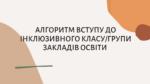 АЛГОРИТМ ВСТУПУ ДО ІНКЛЮЗИВНОГО КЛАСУ/ГРУПИ